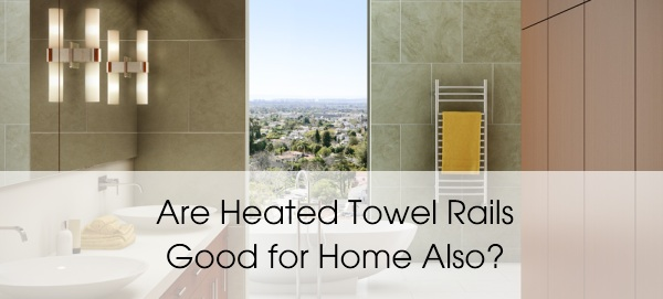 are heat towel rails good for home
